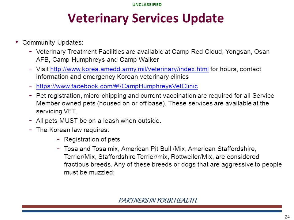 UNCLASSIFIED PARTNERS IN YOUR HEALTH UNCLASSIFIED 24 Community Updates: - Veterinary Treatment Facilities are available at Camp Red Cloud, Yongsan, Osan AFB, Camp Humphreys and Camp Walker - Visit http://www.korea.amedd.army.mil/veterinary/index.html for hours, contact information and emergency Korean veterinary clinicshttp://www.korea.amedd.army.mil/veterinary/index.html - https://www.facebook.com/#!/CampHumphreysVetClinic https://www.facebook.com/#!/CampHumphreysVetClinic - Pet registration, micro-chipping and current vaccination are required for all Service Member owned pets (housed on or off base).