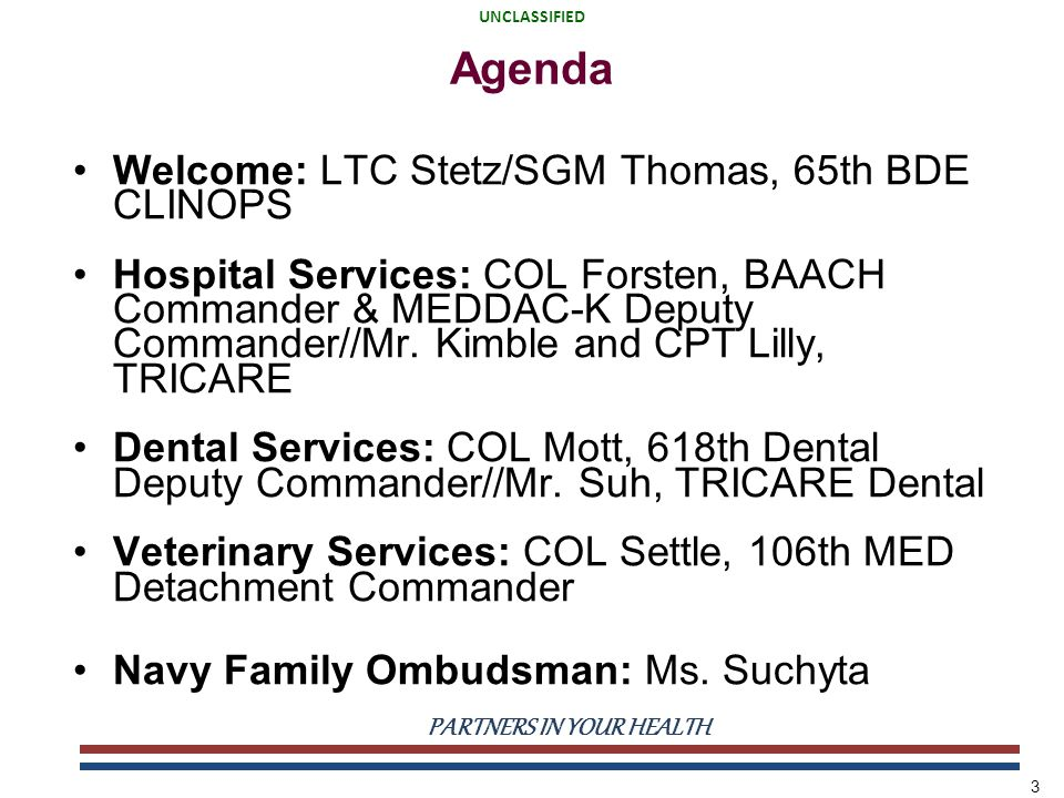 UNCLASSIFIED PARTNERS IN YOUR HEALTH UNCLASSIFIED 3 Agenda Welcome: LTC Stetz/SGM Thomas, 65th BDE CLINOPS Hospital Services: COL Forsten, BAACH Comma