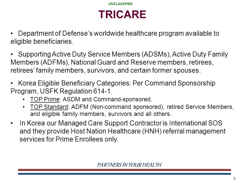 UNCLASSIFIED PARTNERS IN YOUR HEALTH UNCLASSIFIED 5 TRICARE Department of Defense's worldwide healthcare program available to eligible beneficiaries.