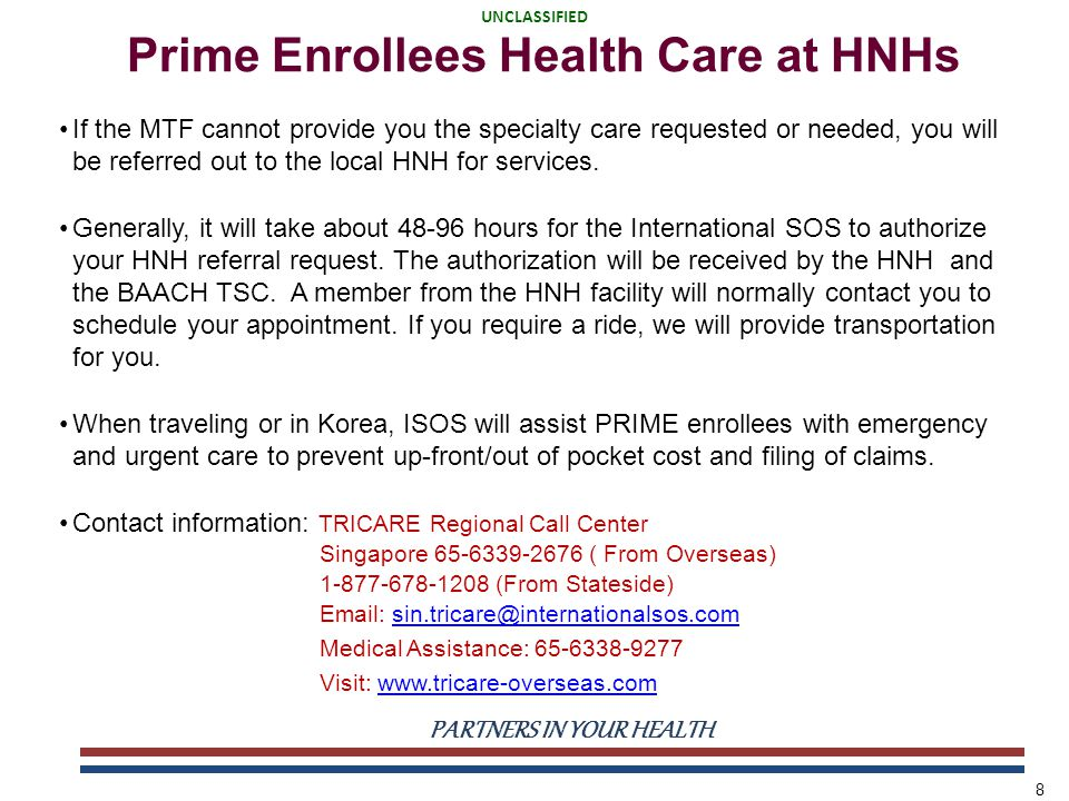 UNCLASSIFIED PARTNERS IN YOUR HEALTH UNCLASSIFIED 8 Prime Enrollees Health Care at HNHs If the MTF cannot provide you the specialty care requested or needed, you will be referred out to the local HNH for services.