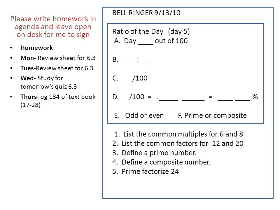 BELL RINGER 9/13/10 Ratio of the Day (day 5) A. Day ____ out of 100 B. ___:___ C. /100 D. /100 =._____ ______ = ____ ____ % E. Odd or even F. Prime or