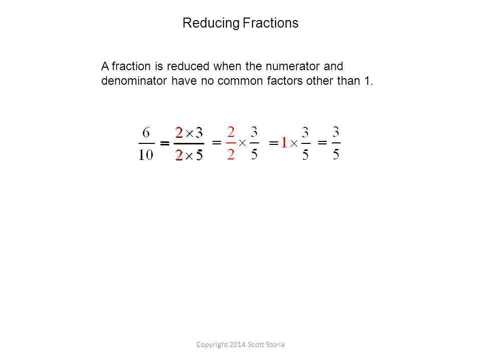 Reducing Fractions A fraction is reduced when the numerator and denominator have no common factors other than 1.