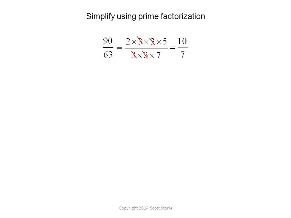 Simplify using prime factorization Copyright 2014 Scott Storla