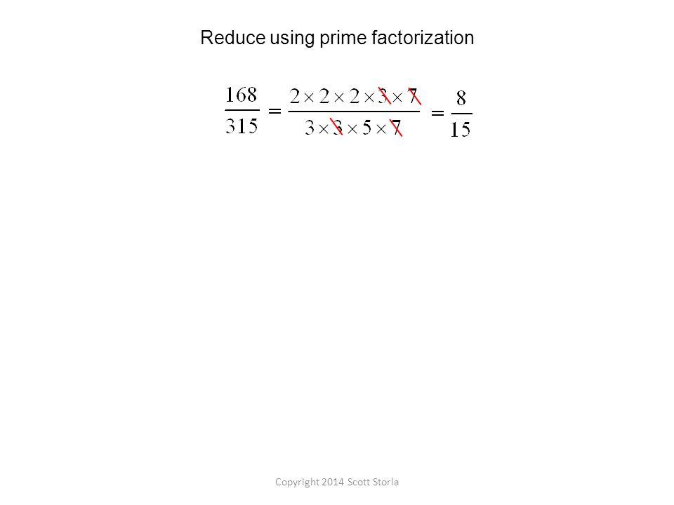 Reduce using prime factorization Copyright 2014 Scott Storla