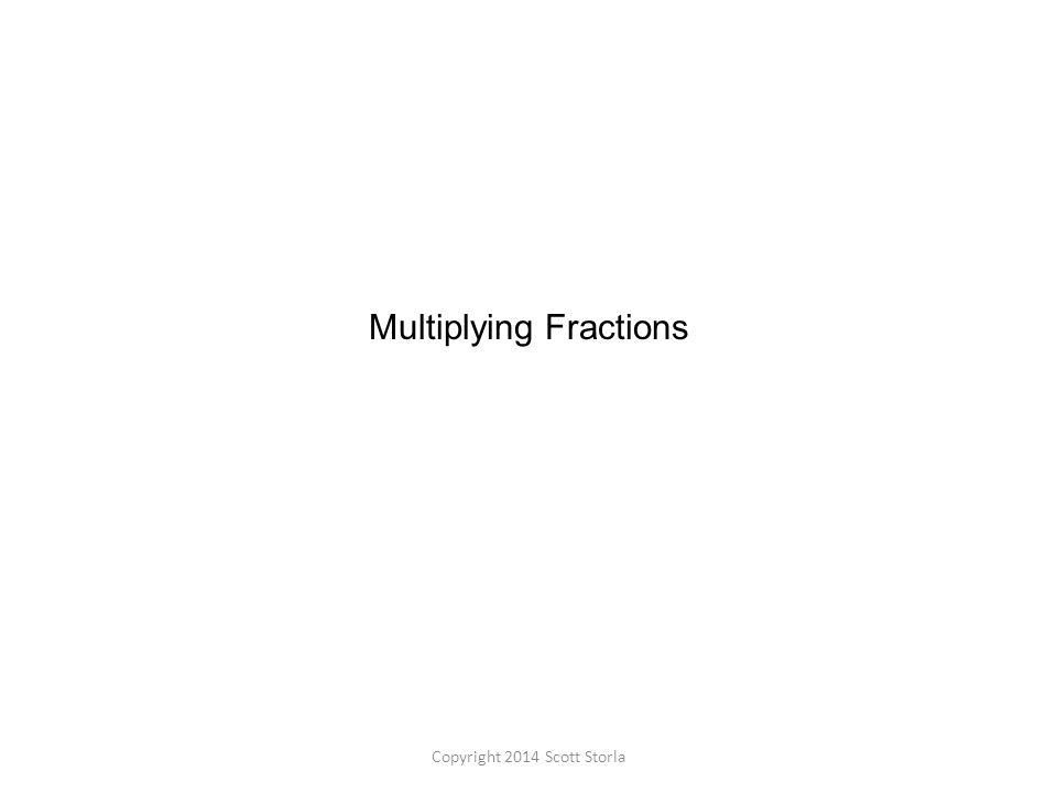 Multiplying Fractions Copyright 2014 Scott Storla