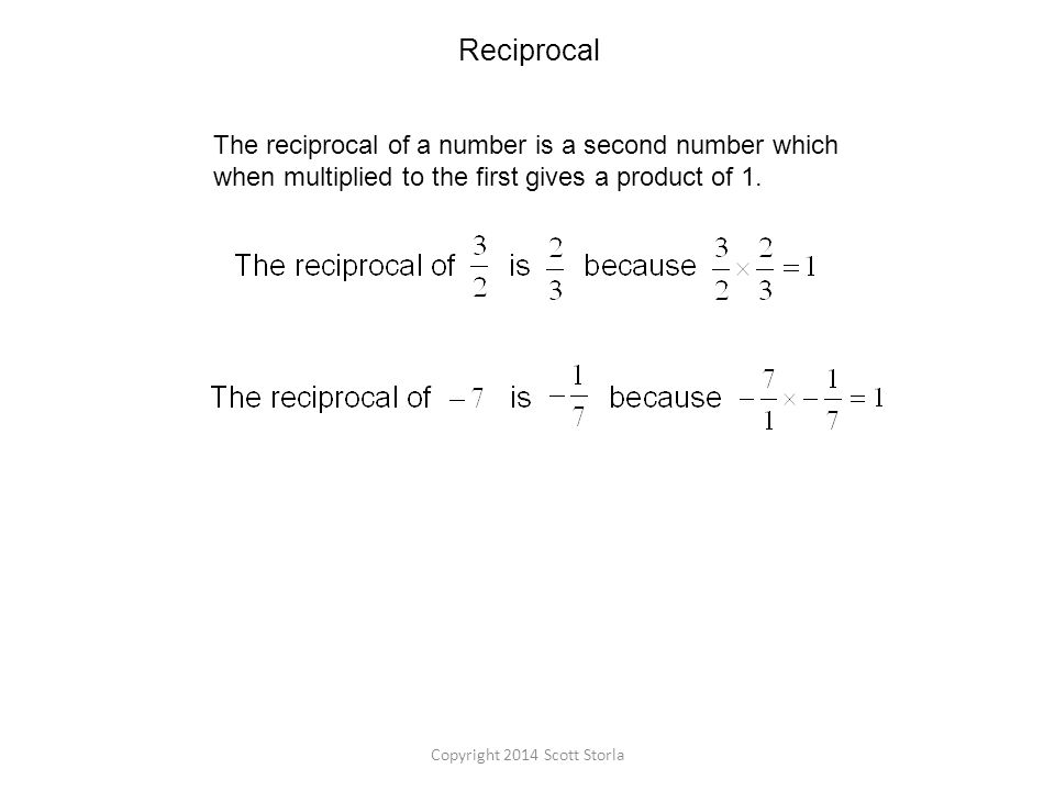 Reciprocal The reciprocal of a number is a second number which when multiplied to the first gives a product of 1.
