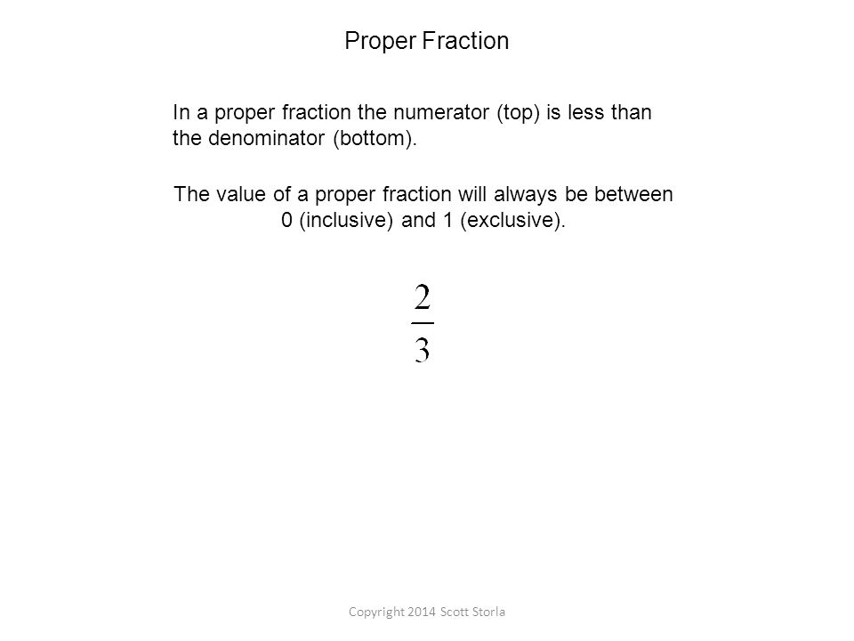 Proper Fraction In a proper fraction the numerator (top) is less than the denominator (bottom).