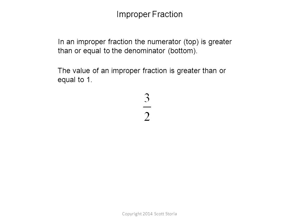 Improper Fraction In an improper fraction the numerator (top) is greater than or equal to the denominator (bottom).