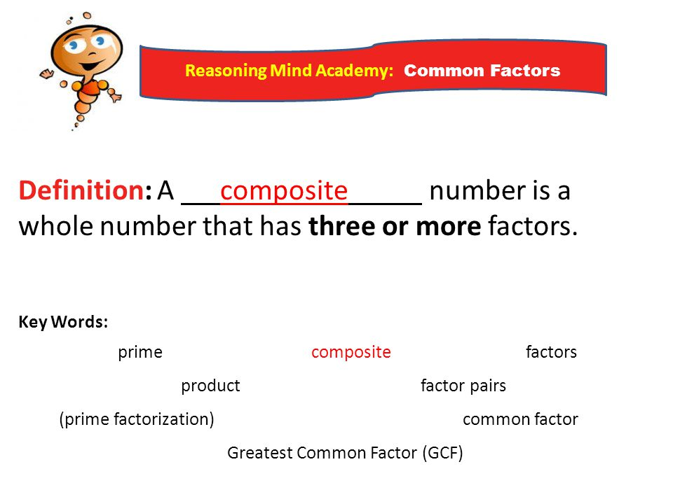 Reasoning Mind Academy: Common Factors Definition: A composite number is a whole number that has three or more factors. Key Words: prime composite fac