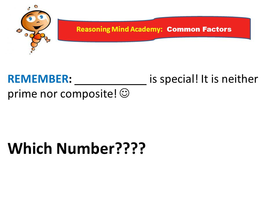 Reasoning Mind Academy: Common Factors REMEMBER: is special! It is neither prime nor composite! Which Number????