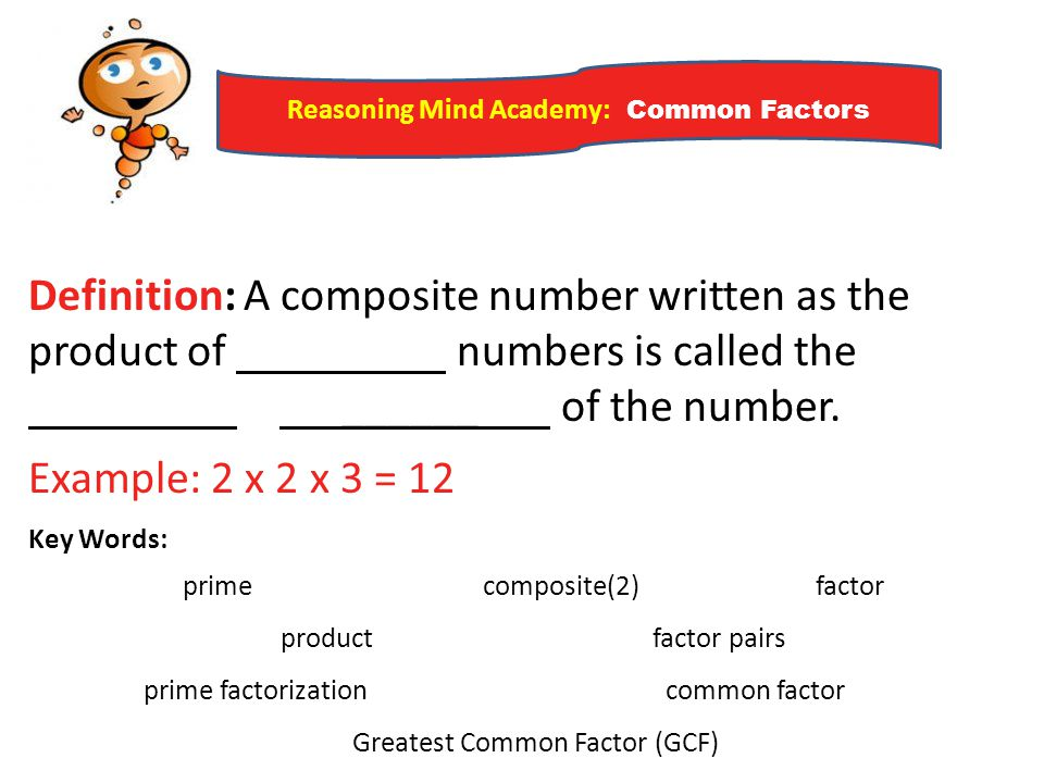 Reasoning Mind Academy: Common Factors Definition: A composite number written as the product of numbers is called the ______ of the number. Example: 2