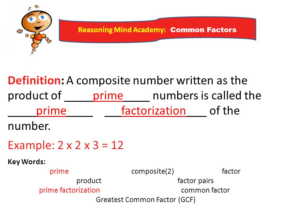 Reasoning Mind Academy: Common Factors Definition: A composite number written as the product of prime numbers is called the prime factorization of the