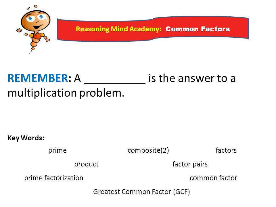 Reasoning Mind Academy: Common Factors REMEMBER: A is the answer to a multiplication problem. Key Words: prime composite(2) factors product factor pai