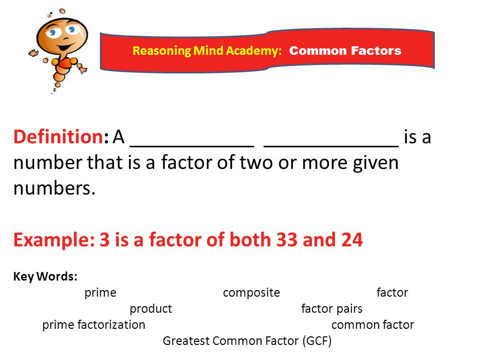 Reasoning Mind Academy: Common Factors Definition: A is a number that is a factor of two or more given numbers. Example: 3 is a factor of both 33 and