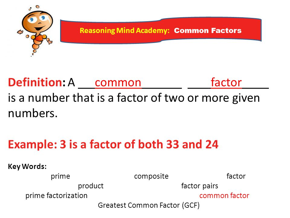 Reasoning Mind Academy: Common Factors Definition: A common factor is a number that is a factor of two or more given numbers. Example: 3 is a factor o