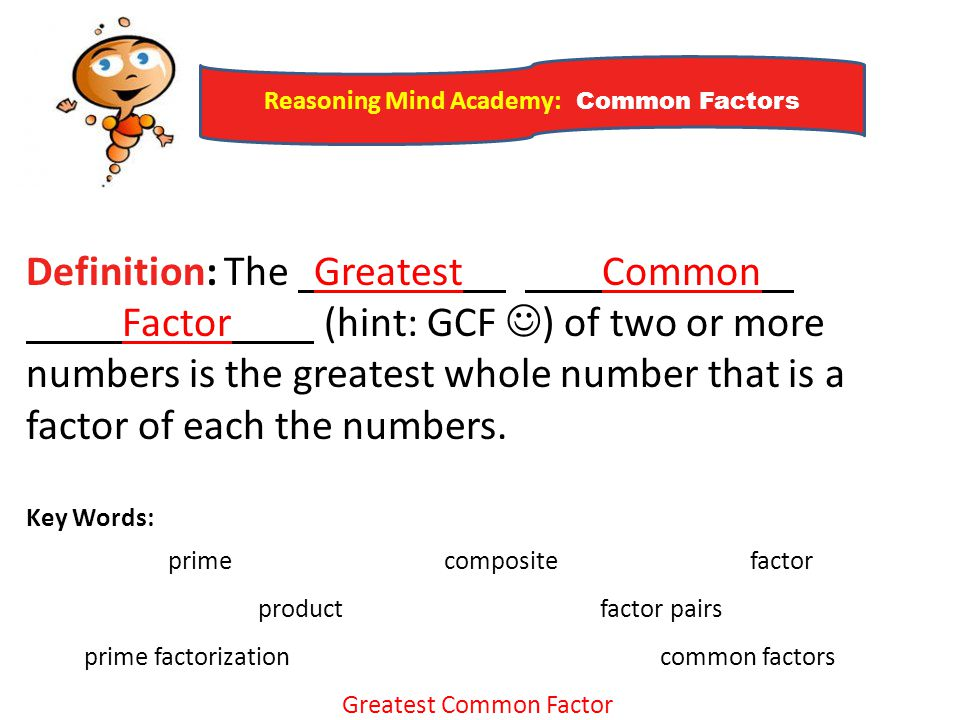 Reasoning Mind Academy: Common Factors Definition: The Greatest Common Factor (hint: GCF ) of two or more numbers is the greatest whole number that is
