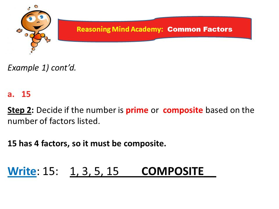 Reasoning Mind Academy: Common Factors Example 1) cont'd. a.15 Step 2: Decide if the number is prime or composite based on the number of factors liste