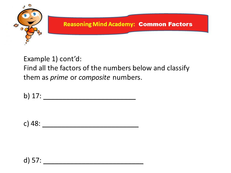 Reasoning Mind Academy: Common Factors Example 1) cont'd: Find all the factors of the numbers below and classify them as prime or composite numbers. b