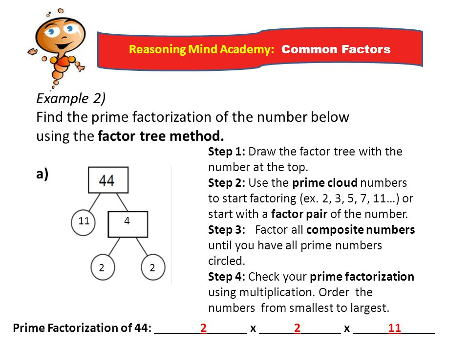 Reasoning Mind Academy: Common Factors Example 2) Find the prime factorization of the number below using the factor tree method. a) Step 1: Draw the f