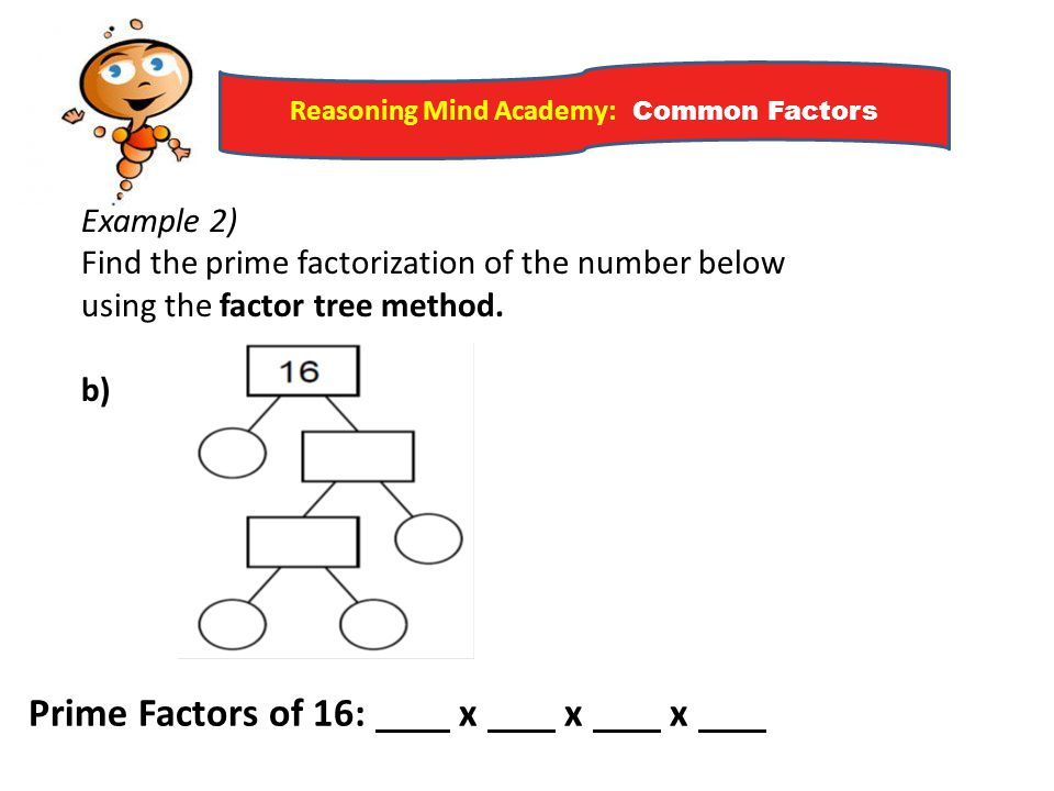 Reasoning Mind Academy: Common Factors Example 2) Find the prime factorization of the number below using the factor tree method. b) Prime Factors of 1