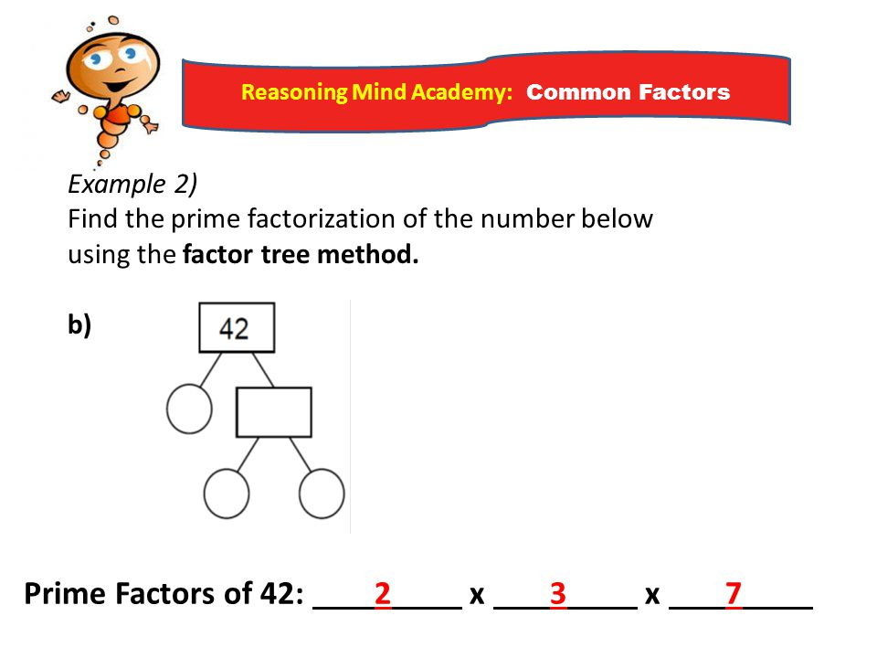 Reasoning Mind Academy: Common Factors Example 2) Find the prime factorization of the number below using the factor tree method. b) Prime Factors of 4