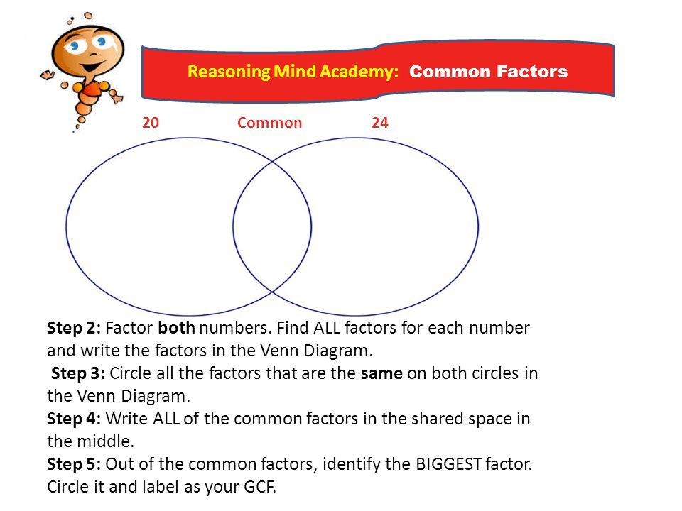 Reasoning Mind Academy: Common Factors Step 2: Factor both numbers. Find ALL factors for each number and write the factors in the Venn Diagram. Step 3