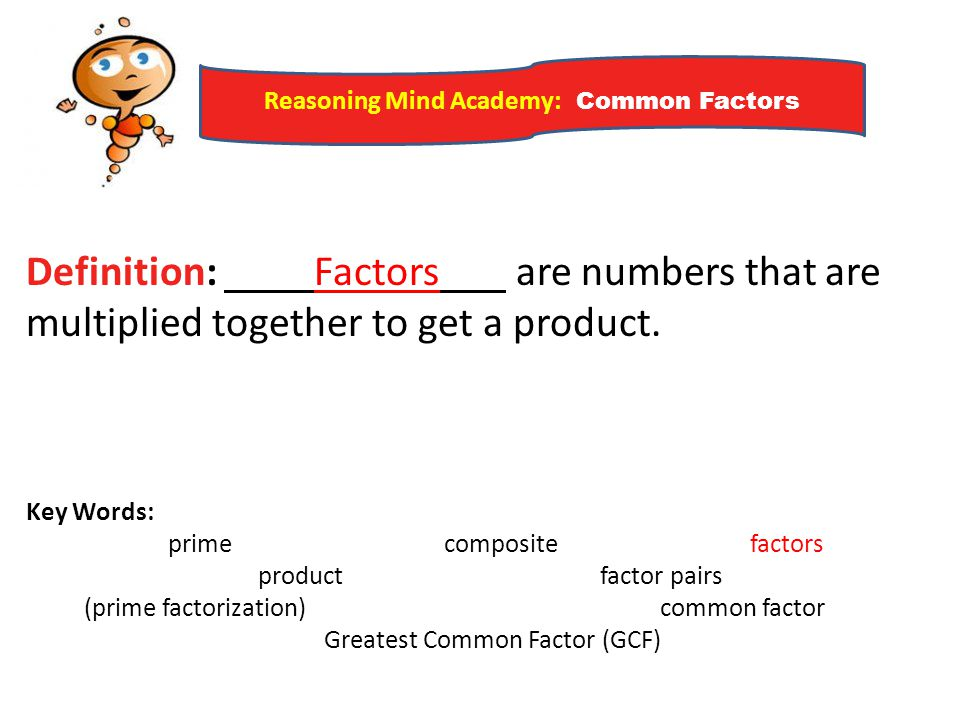 Reasoning Mind Academy: Common Factors Example 1) Find all the factors of the number shown and classify them as prime or composite numbers.