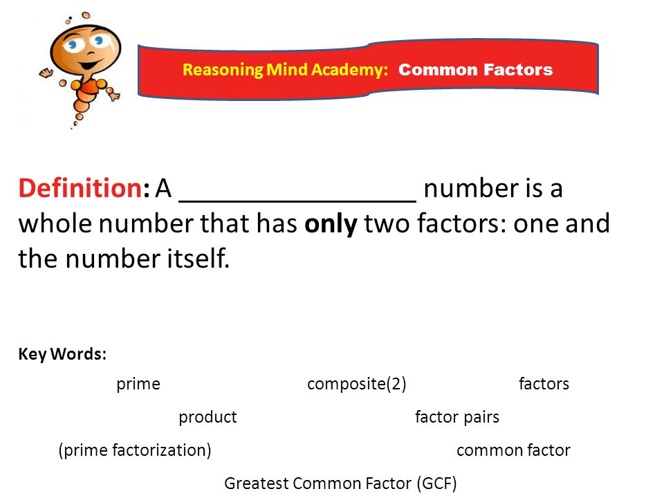 Reasoning Mind Academy: Common Factors Definition: A number is a whole number that has only two factors: one and the number itself. Key Words: prime c