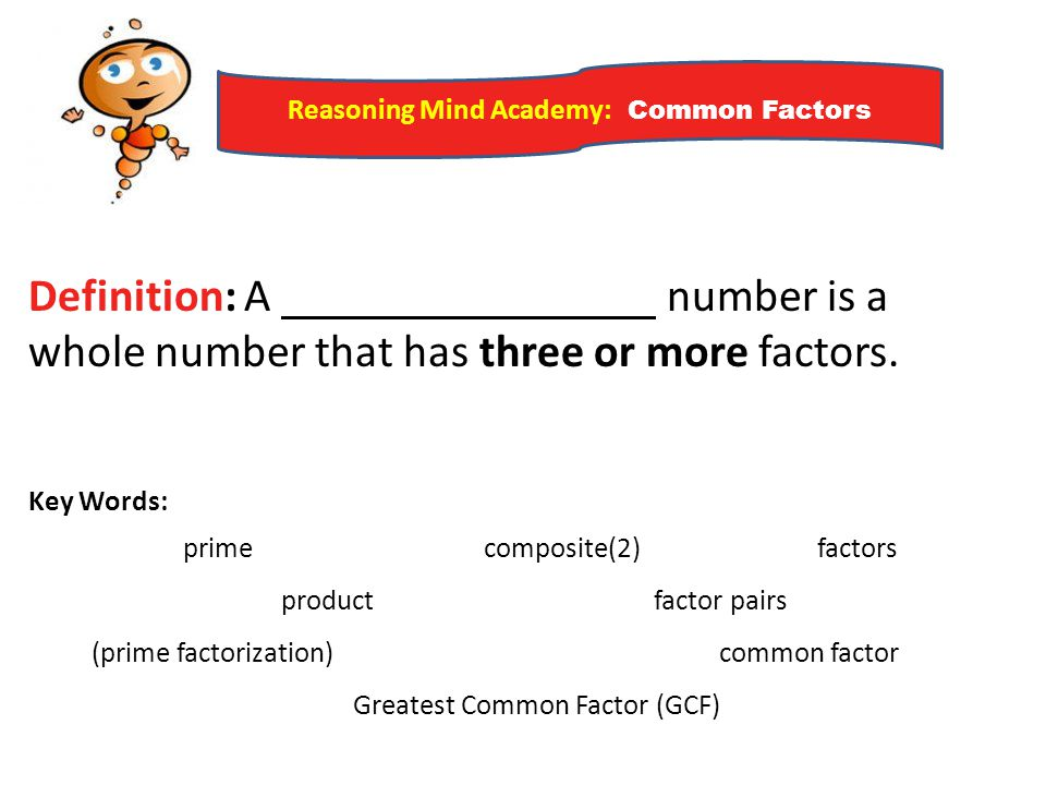 Reasoning Mind Academy: Common Factors Definition: A number is a whole number that has three or more factors. Key Words: prime composite(2) factors pr