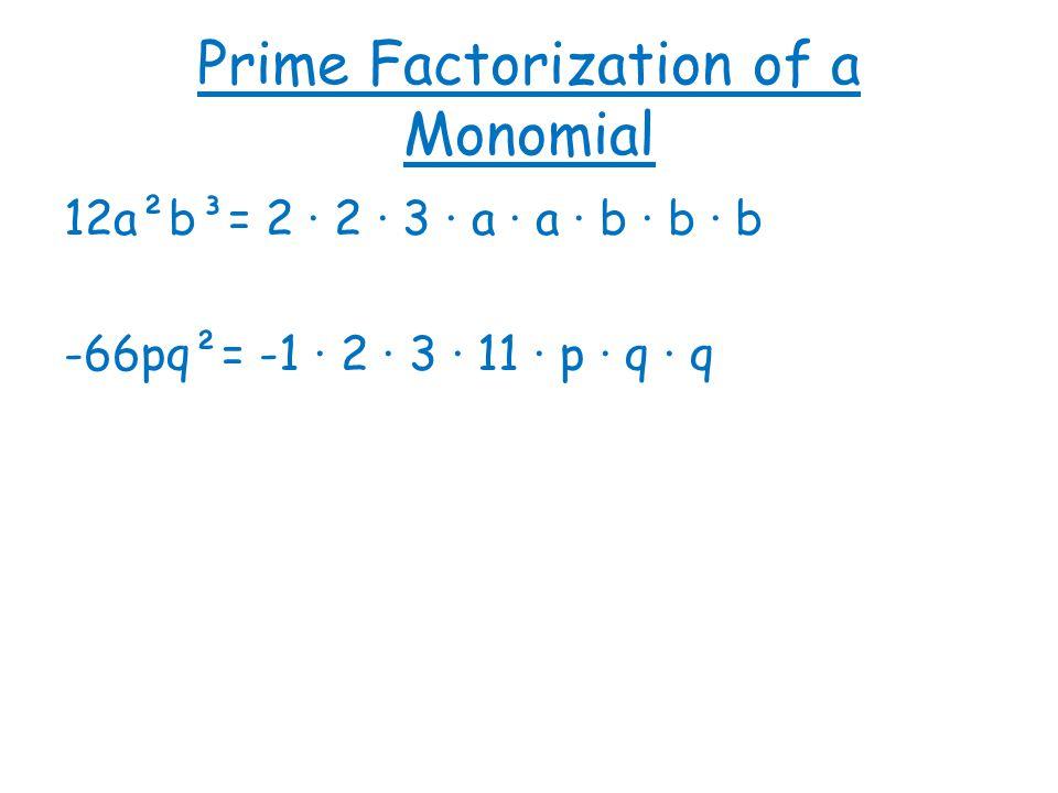 Prime Factorization of a Monomial 12a²b³= 2 · 2 · 3 · a · a · b · b · b -66pq²= -1 · 2 · 3 · 11 · p · q · q