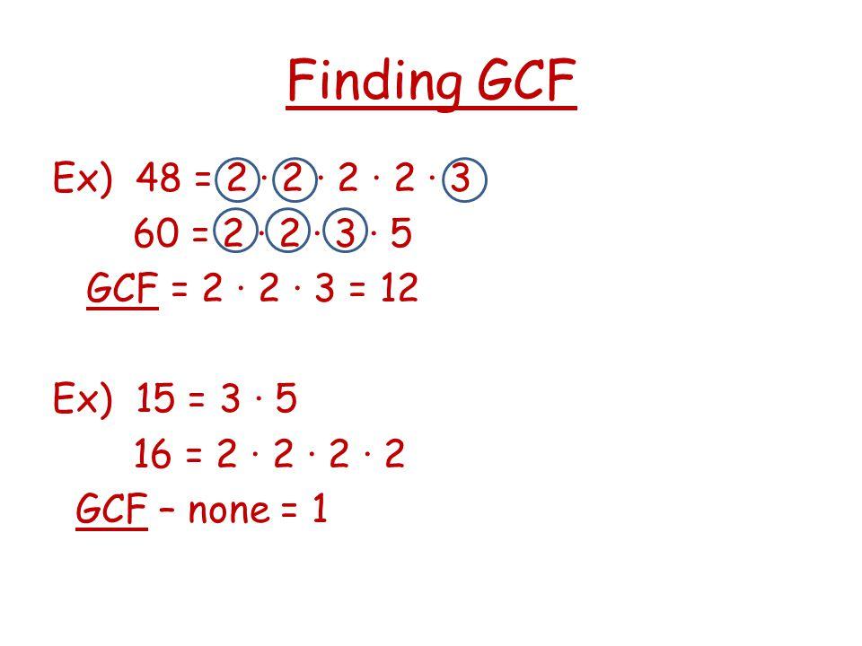 Finding GCF Ex) 48 = 2 ∙ 2 ∙ 2 ∙ 2 ∙ 3 60 = 2 ∙ 2 ∙ 3 ∙ 5 GCF = 2 · 2 · 3 = 12 Ex) 15 = 3 · 5 16 = 2 · 2 · 2 · 2 GCF – none = 1