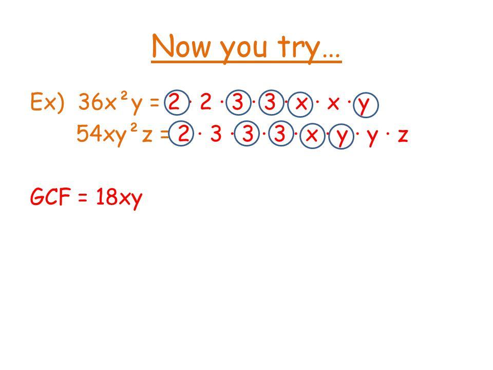 Now you try… Ex) 36x²y = 2 · 2 · 3 · 3 · x · x · y 54xy²z = 2 · 3 · 3 · 3 · x · y · y · z GCF = 18xy