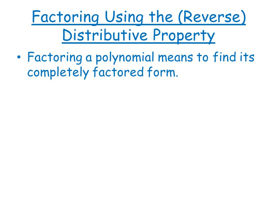Factoring Using the (Reverse) Distributive Property Factoring a polynomial means to find its completely factored form.
