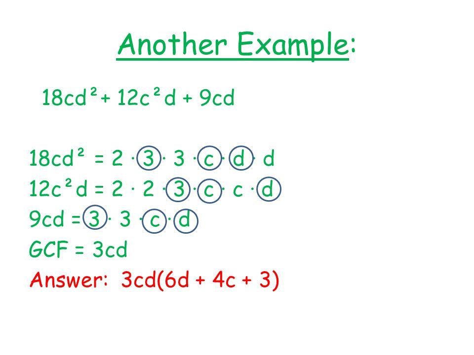 Another Example: 18cd²+ 12c²d + 9cd 18cd² = 2 · 3 · 3 · c · d · d 12c²d = 2 · 2 · 3 · c · c · d 9cd = 3 · 3 · c · d GCF = 3cd Answer: 3cd(6d + 4c + 3)