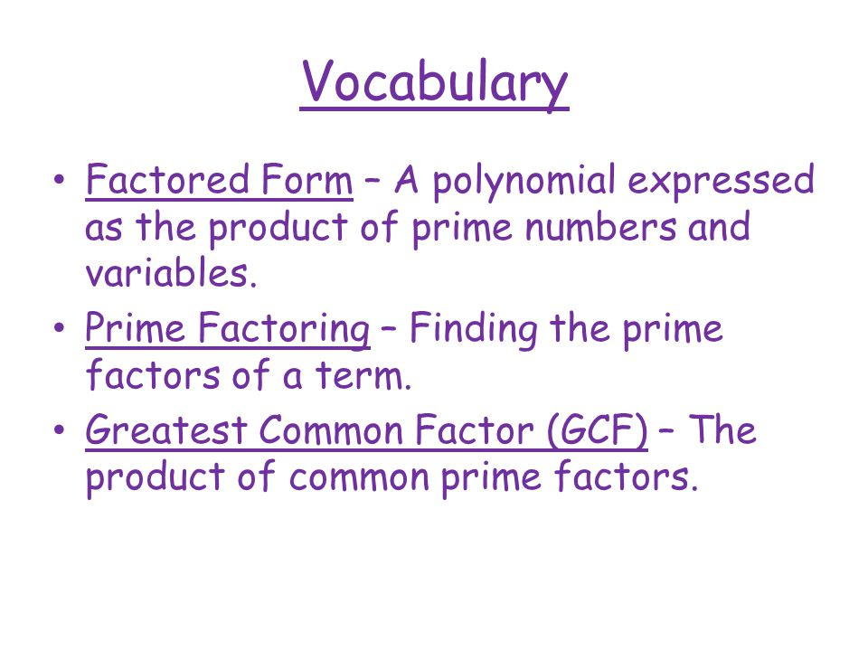 Vocabulary Factored Form – A polynomial expressed as the product of prime numbers and variables.
