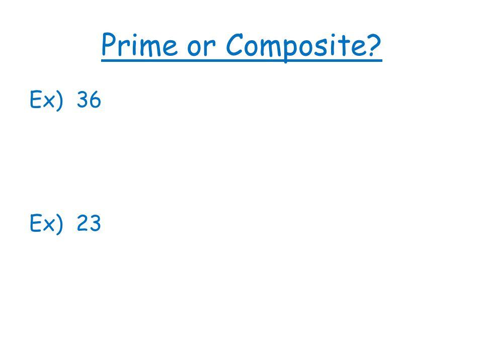 Prime or Composite? Ex) 36 Ex) 23