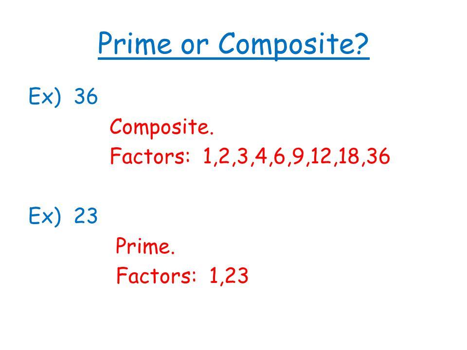 Prime or Composite Ex) 36 Composite. Factors: 1,2,3,4,6,9,12,18,36 Ex) 23 Prime. Factors: 1,23