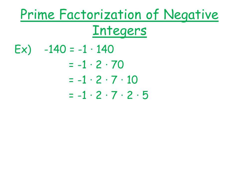 Prime Factorization of Negative Integers Ex) -140 = -1 ∙ 140 = -1 ∙ 2 ∙ 70 = -1 ∙ 2 ∙ 7 ∙ 10 = -1 ∙ 2 ∙ 7 ∙ 2 ∙ 5