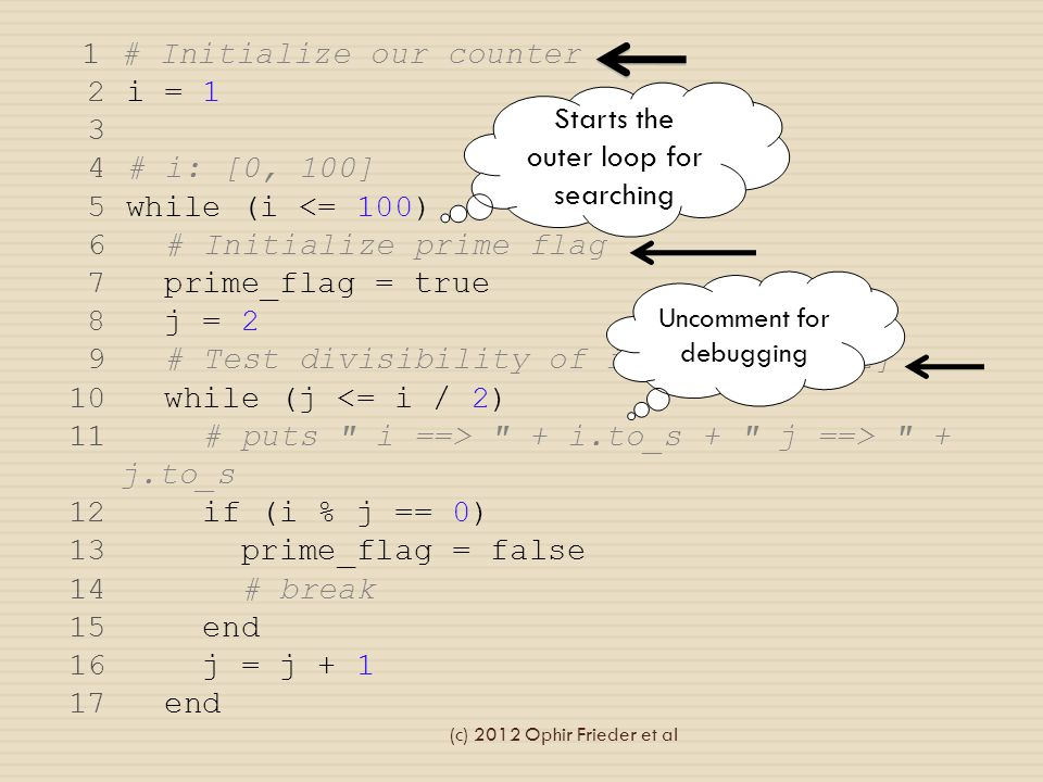 1 # Initialize our counter 2 i = 1 3 4 # i: [0, 100] 5 while (i <= 100) 6 # Initialize prime flag 7 prime_flag = true 8 j = 2 9 # Test divisibility of i from [0, i/2] 10 while (j <= i / 2) 11 # puts i ==> + i.to_s + j ==> + j.to_s 12 if (i % j == 0) 13 prime_flag = false 14 # break 15 end 16 j = j + 1 17 end Starts the outer loop for searching Uncomment for debugging (c) 2012 Ophir Frieder et al