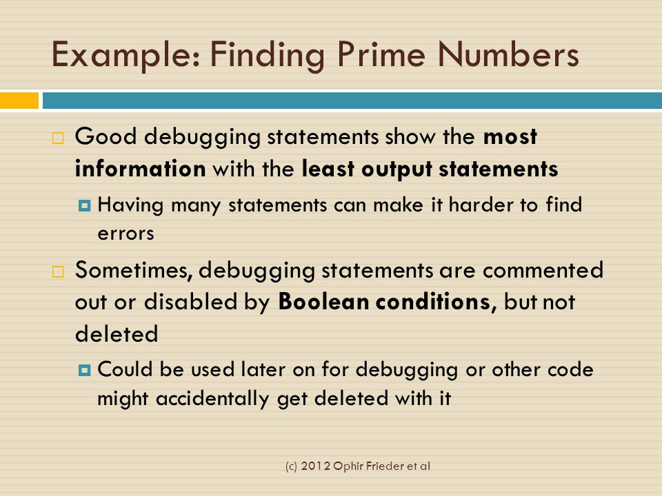 Example: Finding Prime Numbers  Good debugging statements show the most information with the least output statements  Having many statements can make it harder to find errors  Sometimes, debugging statements are commented out or disabled by Boolean conditions, but not deleted  Could be used later on for debugging or other code might accidentally get deleted with it (c) 2012 Ophir Frieder et al