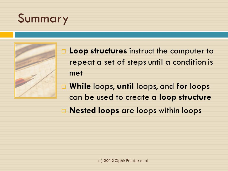 Summary  Loop structures instruct the computer to repeat a set of steps until a condition is met  While loops, until loops, and for loops can be used to create a loop structure  Nested loops are loops within loops (c) 2012 Ophir Frieder et al