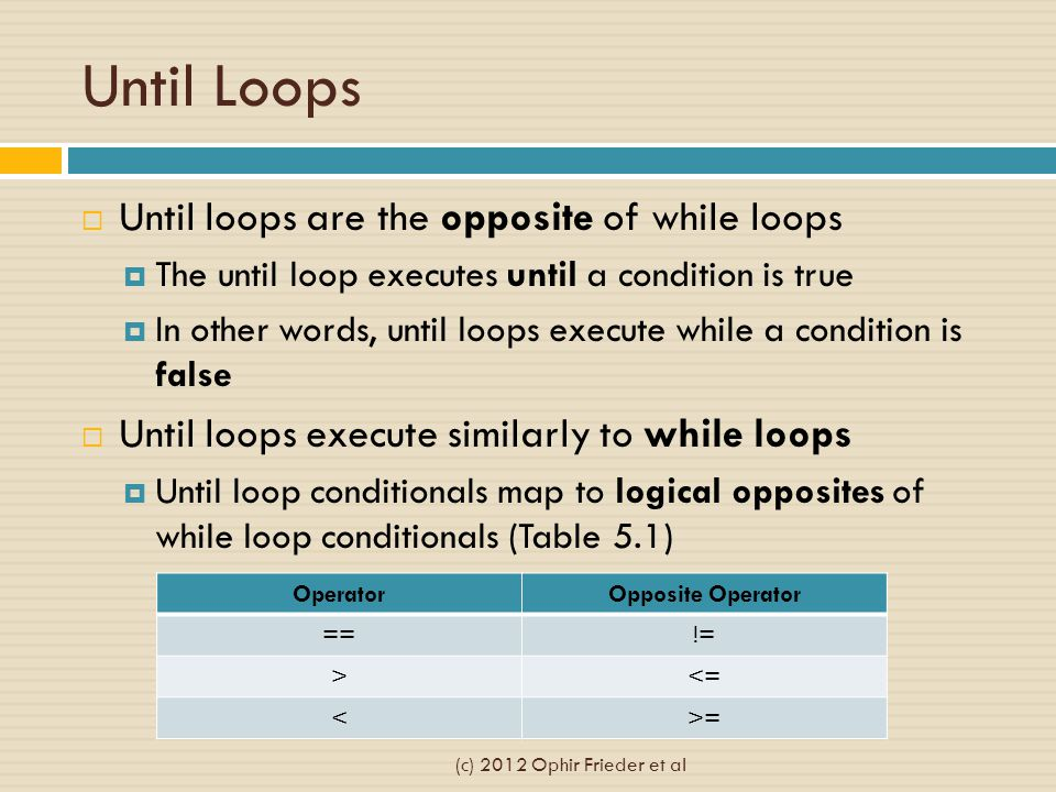 Until Loops  Until loops are the opposite of while loops  The until loop executes until a condition is true  In other words, until loops execute while a condition is false  Until loops execute similarly to while loops  Until loop conditionals map to logical opposites of while loop conditionals (Table 5.1) OperatorOpposite Operator ==!= ><= <>= (c) 2012 Ophir Frieder et al