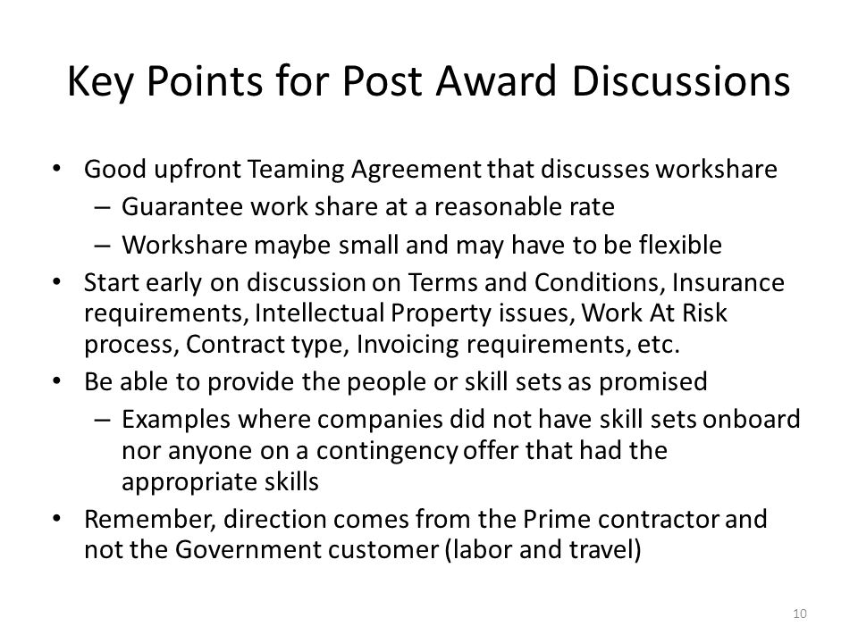 Key Points for Post Award Discussions Good upfront Teaming Agreement that discusses workshare – Guarantee work share at a reasonable rate – Workshare