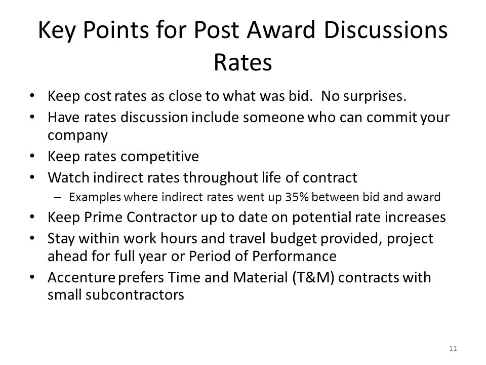 Key Points for Post Award Discussions Rates Keep cost rates as close to what was bid. No surprises. Have rates discussion include someone who can comm
