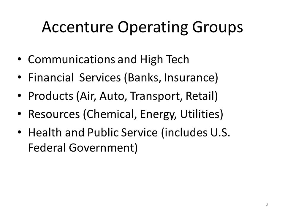 Accenture Operating Groups Communications and High Tech Financial Services (Banks, Insurance) Products (Air, Auto, Transport, Retail) Resources (Chemi
