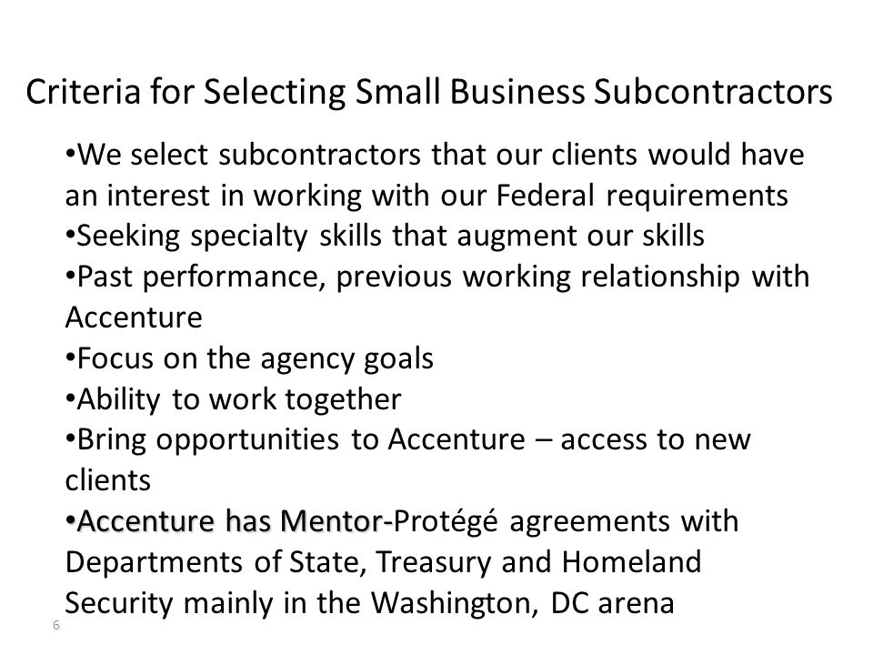 6 Criteria for Selecting Small Business Subcontractors We select subcontractors that our clients would have an interest in working with our Federal re