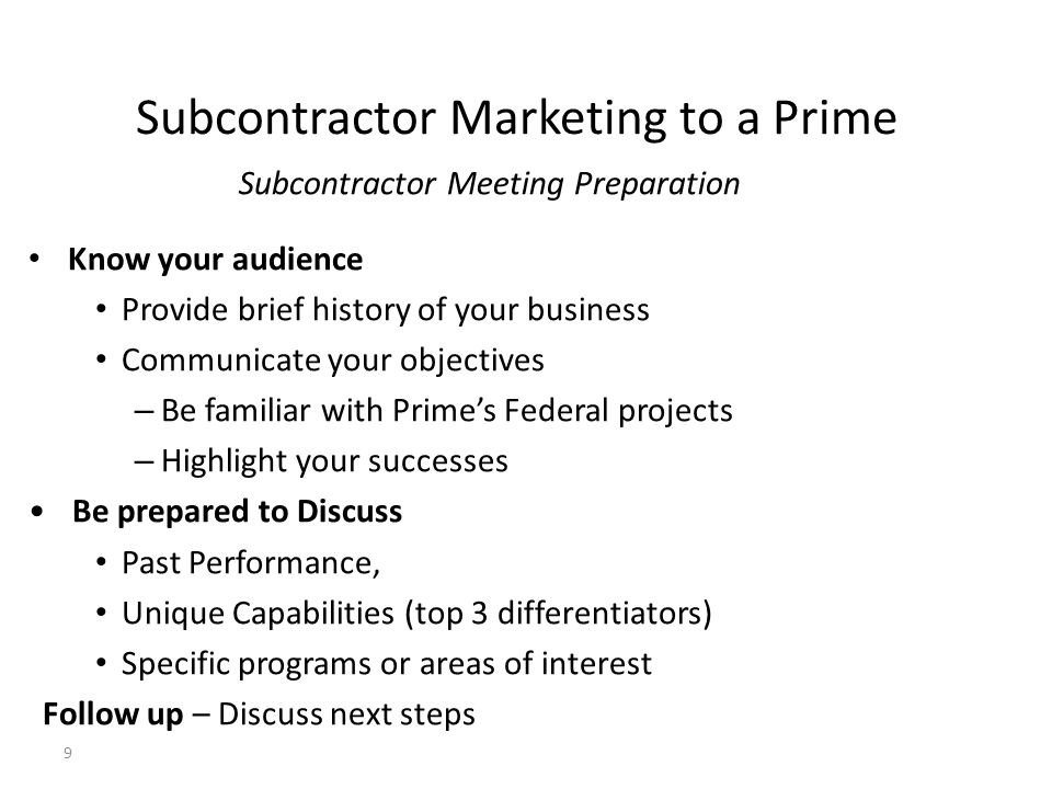 Subcontractor Marketing to a Prime Subcontractor Meeting Preparation Know your audience Provide brief history of your business Communicate your object