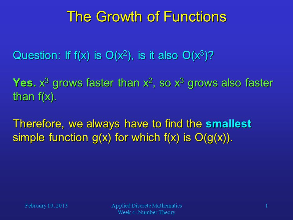 February 19, 2015Applied Discrete Mathematics Week 4: Number Theory 2 The Growth of Functions Popular functions g(n) are n log n, 1, 2 n, n 2, n!, n, n 3, log n Listed from slowest to fastest growth: 1 1 log n log n n n n log n n log n n 2 n 2 n 3 n 3 2 n 2 n n.