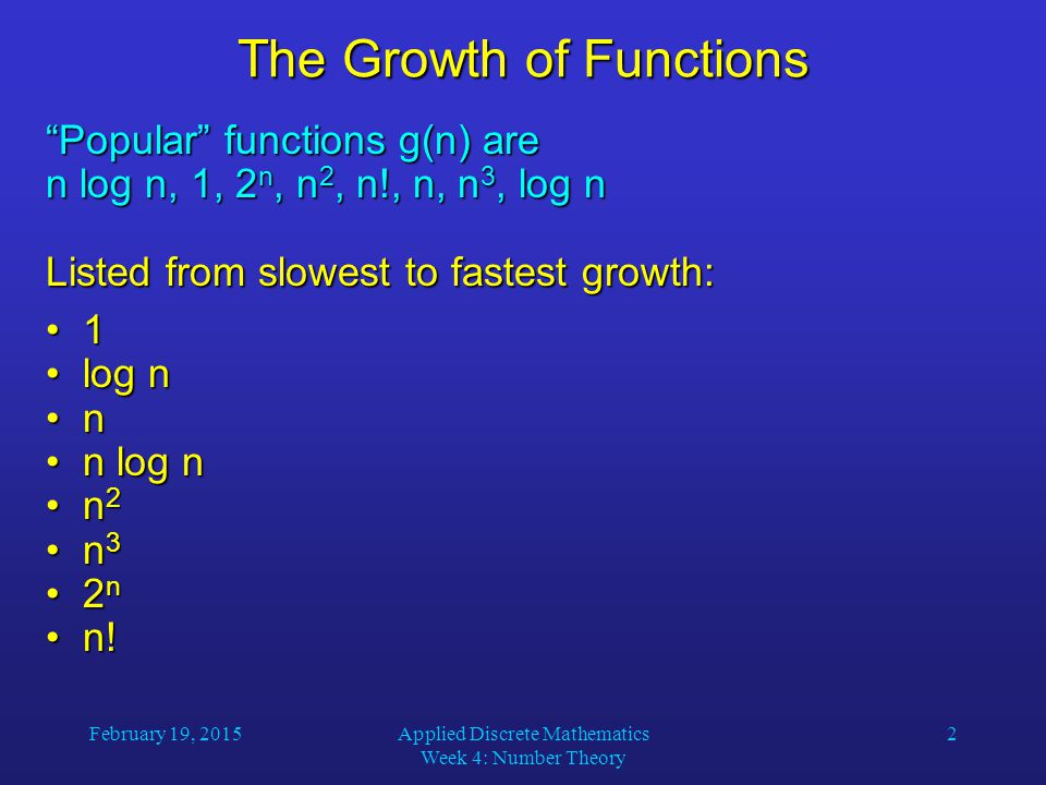 February 19, 2015Applied Discrete Mathematics Week 4: Number Theory 3 The Growth of Functions A problem that can be solved with polynomial worst- case complexity is called tractable.
