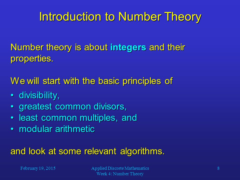 February 19, 2015Applied Discrete Mathematics Week 4: Number Theory 19 Relatively Prime Integers Definition: Two integers a and b are relatively prime if gcd(a, b) = 1.
